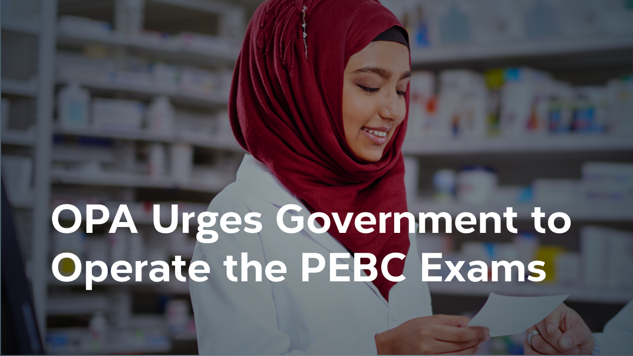The Ontario Pharmacists Association Urges the Government of Ontario to Operate the PEBC Examinations to Achieve Full Licensure
